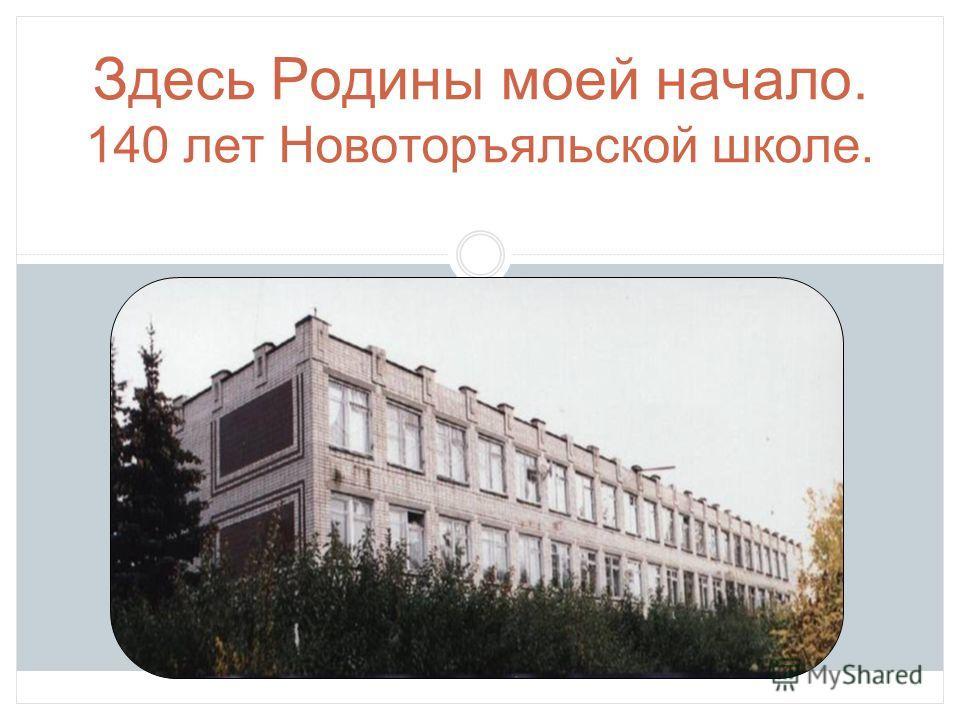 Здесь Родины моей начало. 140 лет Новоторъяльской школе.