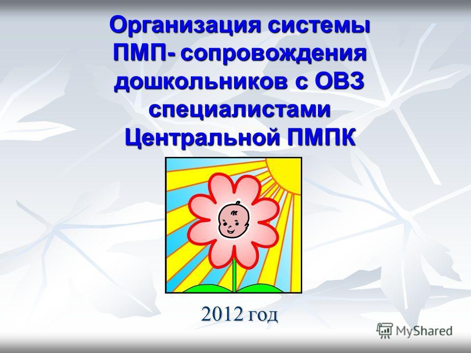 Организация системы ПМП- сопровождения дошкольников с ОВЗ специалистами Центральной ПМПК 2012 год
