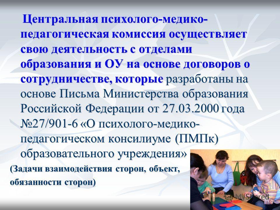 Центральная психолого-медико- педагогическая комиссия осуществляет свою деятельность с отделами образования и ОУ на основе договоров о сотрудничестве, которые разработаны на основе Письма Министерства образования Российской Федерации от 27.03.2000 го