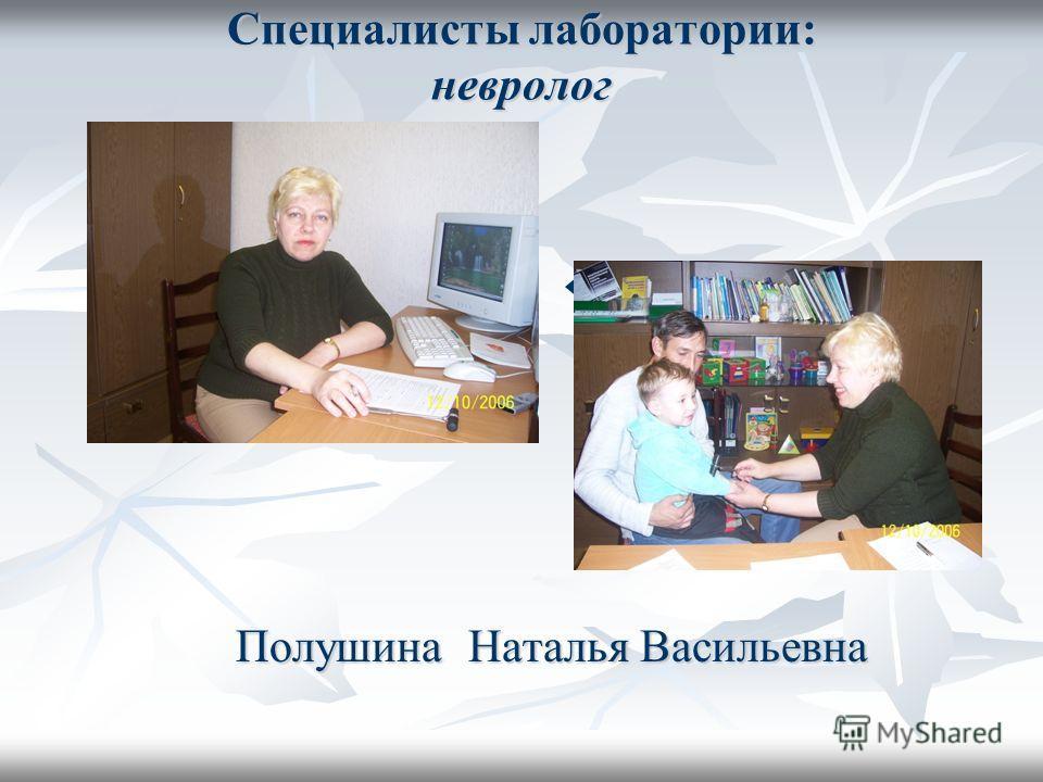 Специалисты лаборатории: невролог Полушина Наталья Васильевна