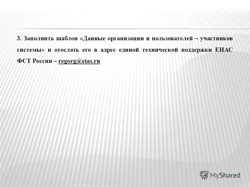 3. Заполнить шаблон «Данные организации и пользователей – участников системы» и отослать его в адрес единой технической поддержки ЕИАС ФСТ России – regorg@eias.ru