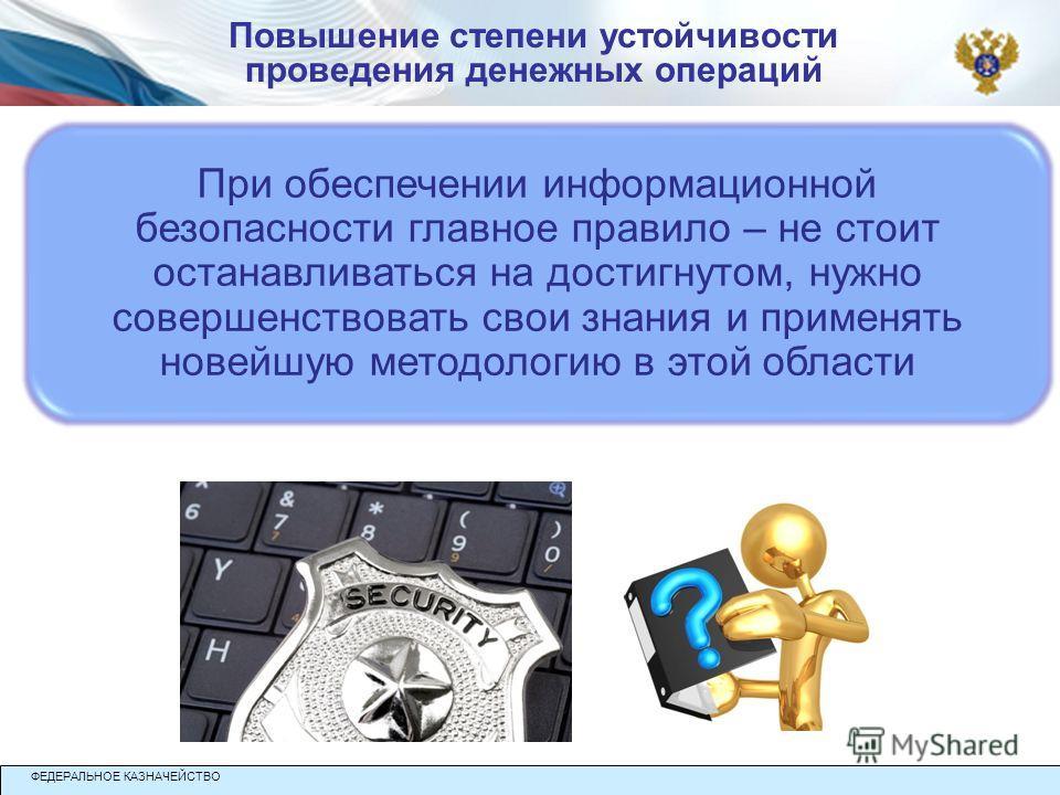 При обеспечении информационной безопасности главное правило – не стоит останавливаться на достигнутом, нужно совершенствовать свои знания и применять новейшую методологию в этой области ФЕДЕРАЛЬНОЕ КАЗНАЧЕЙСТВО Повышение степени устойчивости проведен