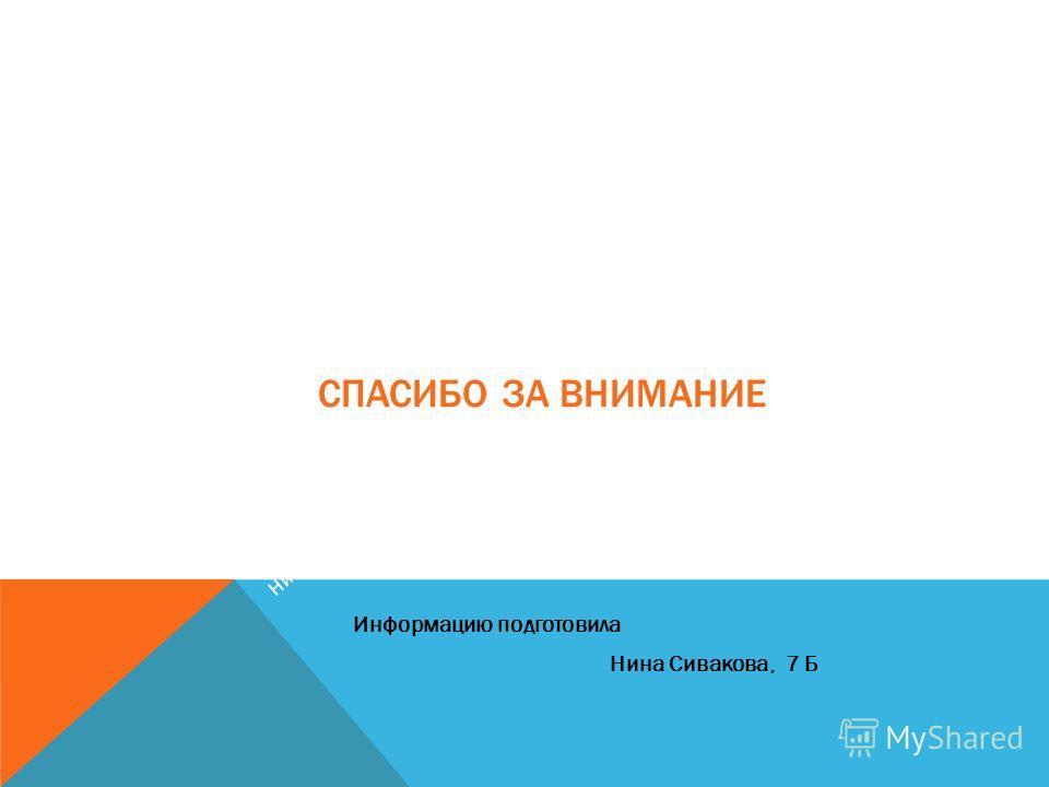 СПАСИБО ЗА ВНИМАНИЕ Информацию подготовила Нина Сивакова, 7 Б