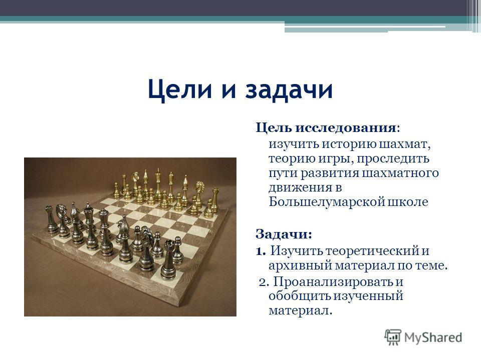 Цели и задачи Цель исследования: изучить историю шахмат, теорию игры, проследить пути развития шахматного движения в Большелумарской школе Задачи: 1. Изучить теоретический и архивный материал по теме. 2. Проанализировать и обобщить изученный материал