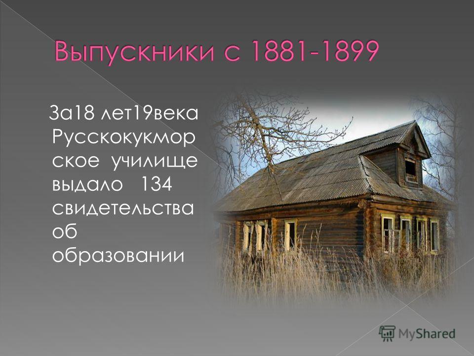 За18 лет19века Русскокукмор ское училище выдало 134 свидетельства об образовании