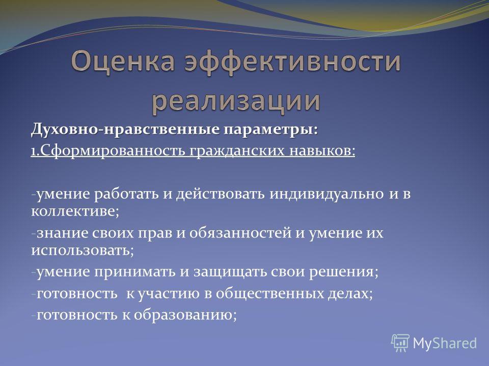Духовно-нравственные параметры: 1.Сформированность гражданских навыков: - умение работать и действовать индивидуально и в коллективе; - знание своих прав и обязанностей и умение их использовать; - умение принимать и защищать свои решения; - готовност