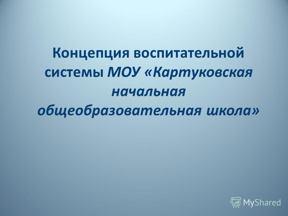 Концепция воспитательной системы МОУ «Картуковская начальная общеобразовательная школа»