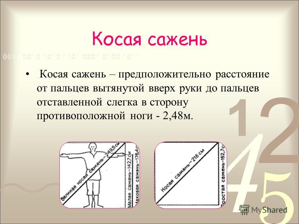 Косая сажень Косая сажень – предположительно расстояние от пальцев вытянутой вверх руки до пальцев отставленной слегка в сторону противоположной ноги - 2,48м.