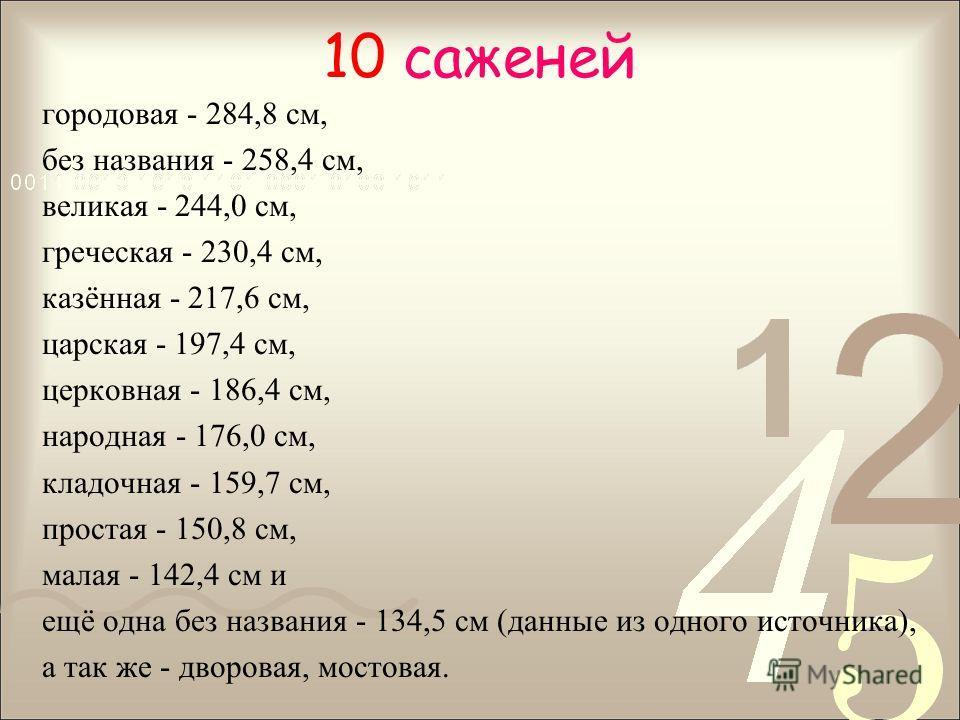 10 саженей городовая - 284,8 см, без названия - 258,4 см, великая - 244,0 см, греческая - 230,4 см, казённая - 217,6 см, царская - 197,4 см, церковная - 186,4 см, народная - 176,0 см, кладочная - 159,7 см, простая - 150,8 см, малая - 142,4 см и ещё о