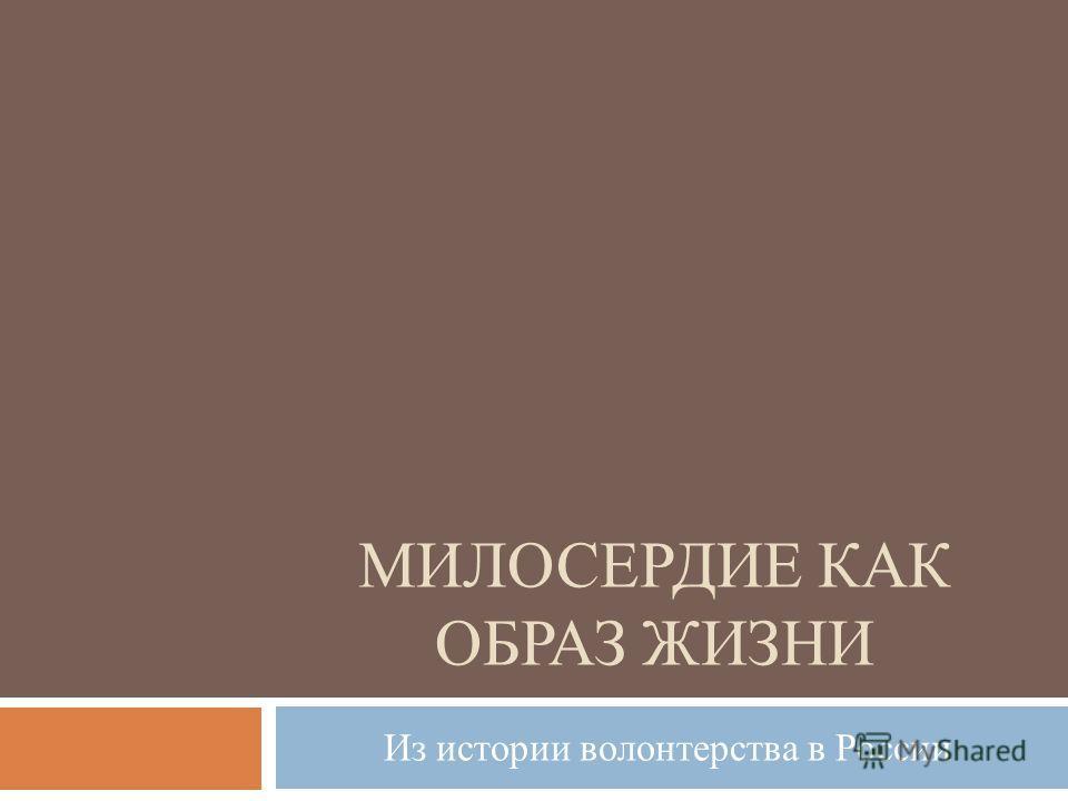 МИЛОСЕРДИЕ КАК ОБРАЗ ЖИЗНИ Из истории волонтерства в России