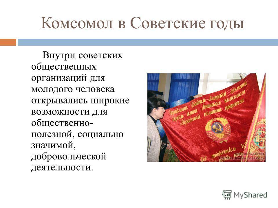 Комсомол в Советские годы Внутри советских общественных организаций для молодого человека открывались широкие возможности для общественно- полезной, социально значимой, добровольческой деятельности.