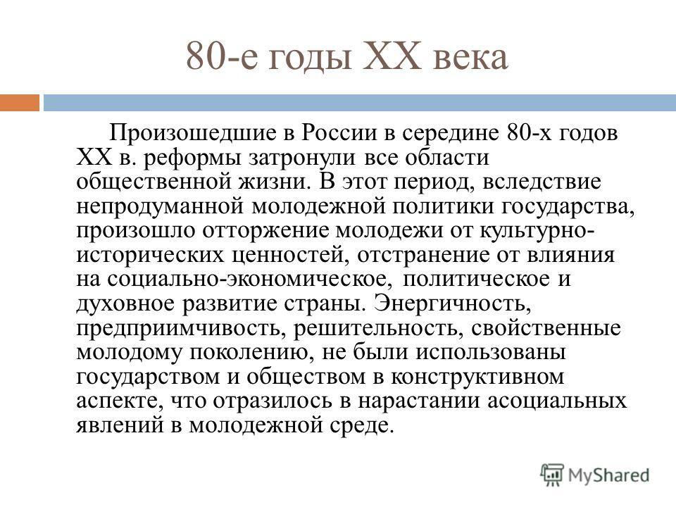 80-е годы ХХ века Произошедшие в России в середине 80-х годов ХХ в. реформы затронули все области общественной жизни. В этот период, вследствие непродуманной молодежной политики государства, произошло отторжение молодежи от культурно- исторических це
