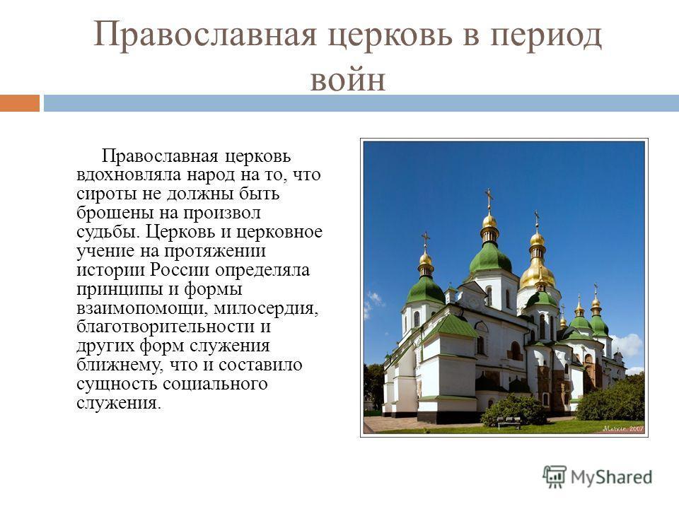 Православная церковь в период войн Православная церковь вдохновляла народ на то, что сироты не должны быть брошены на произвол судьбы. Церковь и церковное учение на протяжении истории России определяла принципы и формы взаимопомощи, милосердия, благо
