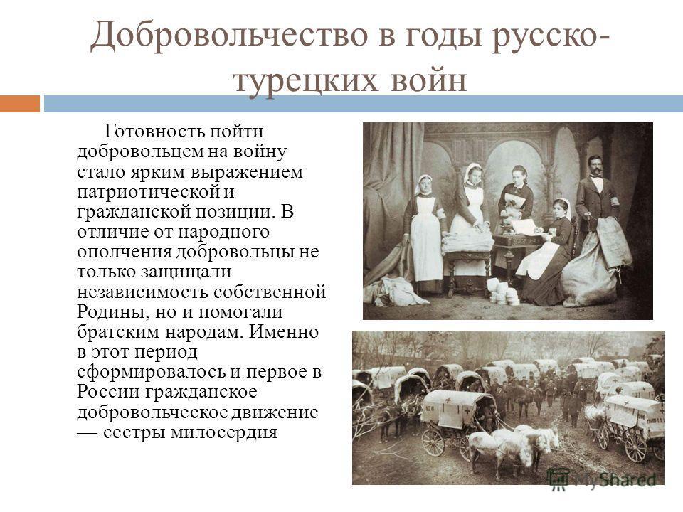 Добровольчество в годы русско- турецких войн Готовность пойти добровольцем на войну стало ярким выражением патриотической и гражданской позиции. В отличие от народного ополчения добровольцы не только защищали независимость собственной Родины, но и по