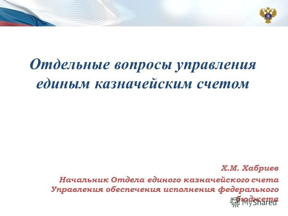 Отдельные вопросы управления единым казначейским счетом Х.М. Хабриев Начальник Отдела единого казначейского счета Управления обеспечения исполнения федерального бюджета