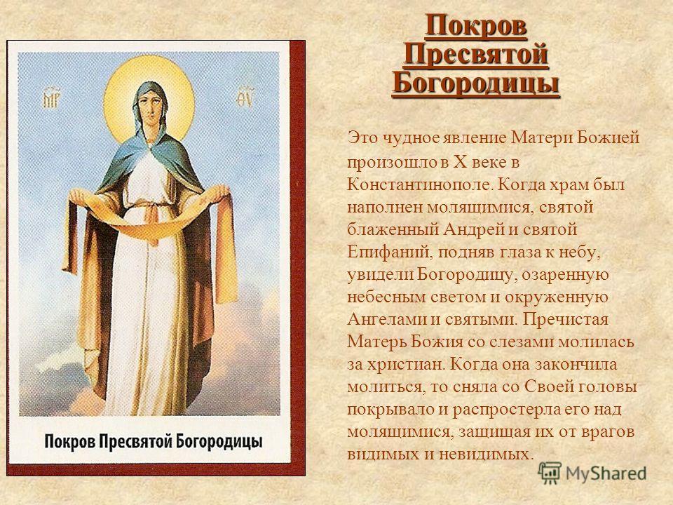 Это чудное явление Матери Божией произошло в Х веке в Константинополе. Когда храм был наполнен молящимися, святой блаженный Андрей и святой Епифаний, подняв глаза к небу, увидели Богородицу, озаренную небесным светом и окруженную Ангелами и святыми.