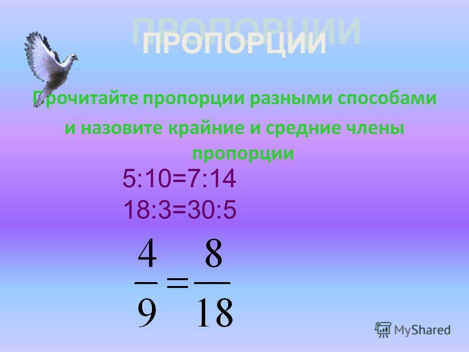 ПРОПОРЦИИ Прочитайте пропорции разными способами и назовите крайние и средние члены пропорции 5:10=7:14 18:3=30:5