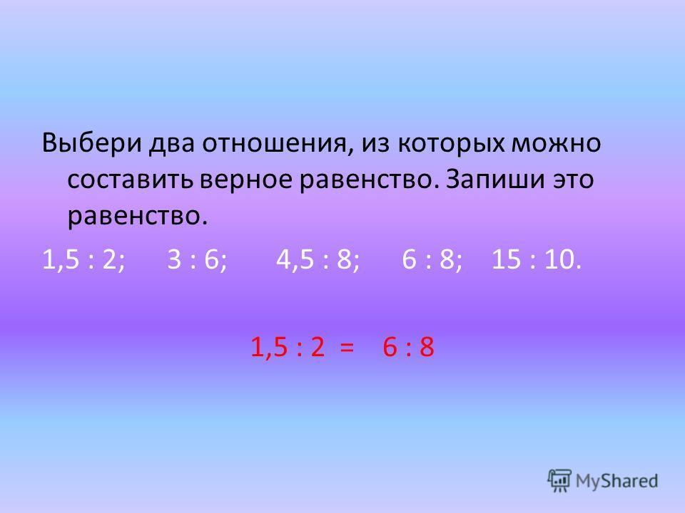 Выбери два отношения, из которых можно составить верное равенство. Запиши это равенство. 1,5 : 2; 3 : 6; 4,5 : 8; 6 : 8; 15 : 10. 1,5 : 2 = 6 : 8