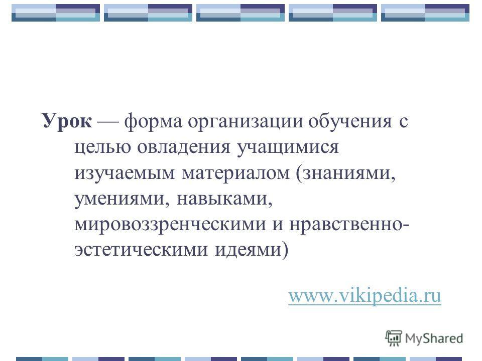 Урок форма организации обучения с целью овладения учащимися изучаемым материалом (знаниями, умениями, навыками, мировоззренческими и нравственно- эстетическими идеями) www.vikipedia.ru