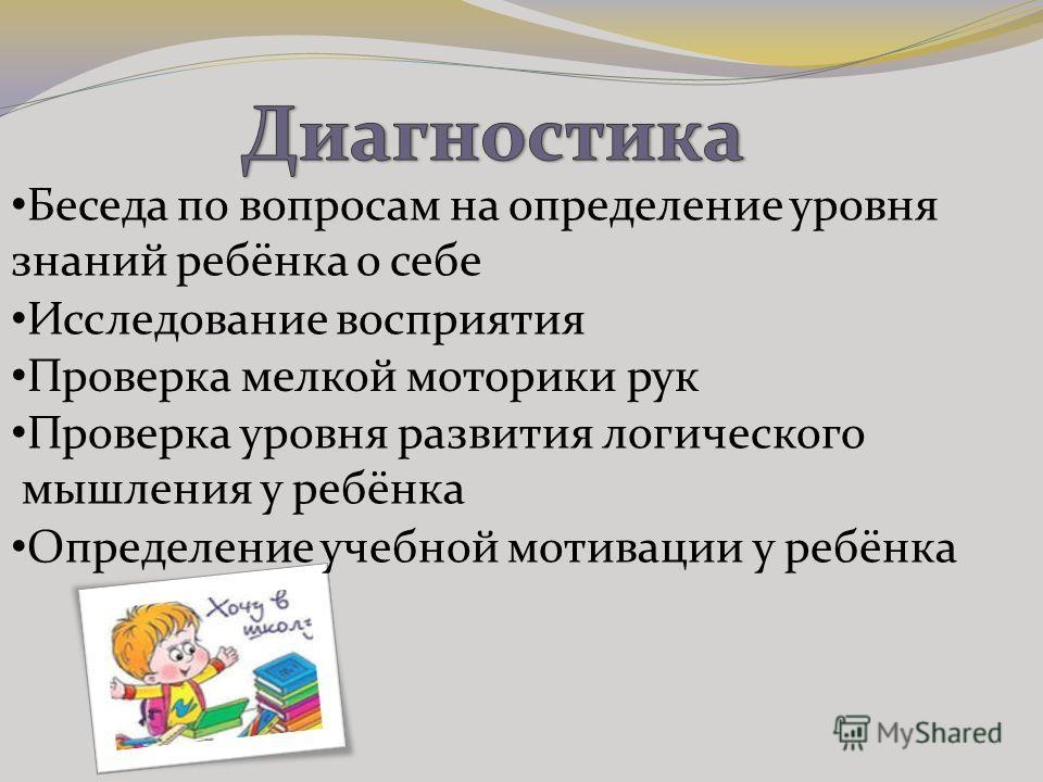 Беседа по вопросам на определение уровня знаний ребёнка о себе Исследование восприятия Проверка мелкой моторики рук Проверка уровня развития логического мышления у ребёнка Определение учебной мотивации у ребёнка