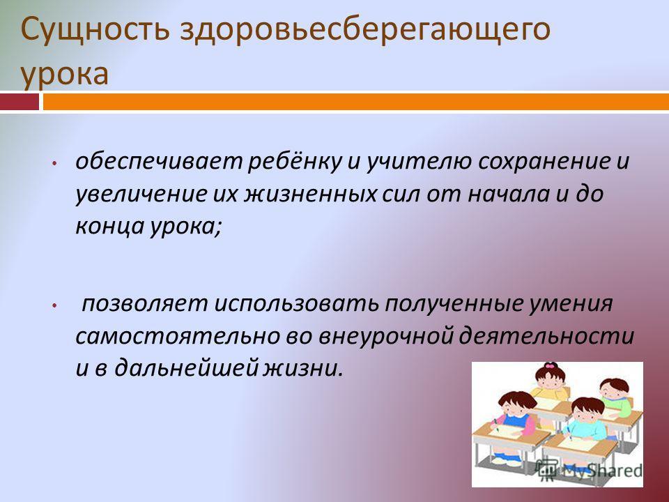 Сущность здоровьесберегающего урока обеспечивает ребёнку и учителю сохранение и увеличение их жизненных сил от начала и до конца урока ; позволяет использовать полученные умения самостоятельно во внеурочной деятельности и в дальнейшей жизни.