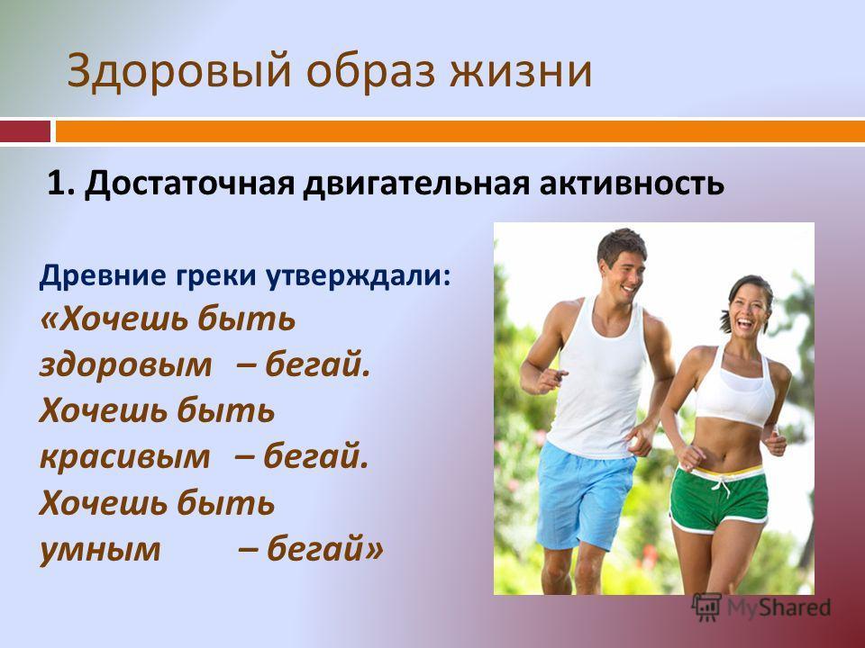 Здоровый образ жизни 1. Достаточная двигательная активность Древние греки утверждали : « Хочешь быть здоровым – бегай. Хочешь быть красивым – бегай. Хочешь быть умным – бегай »