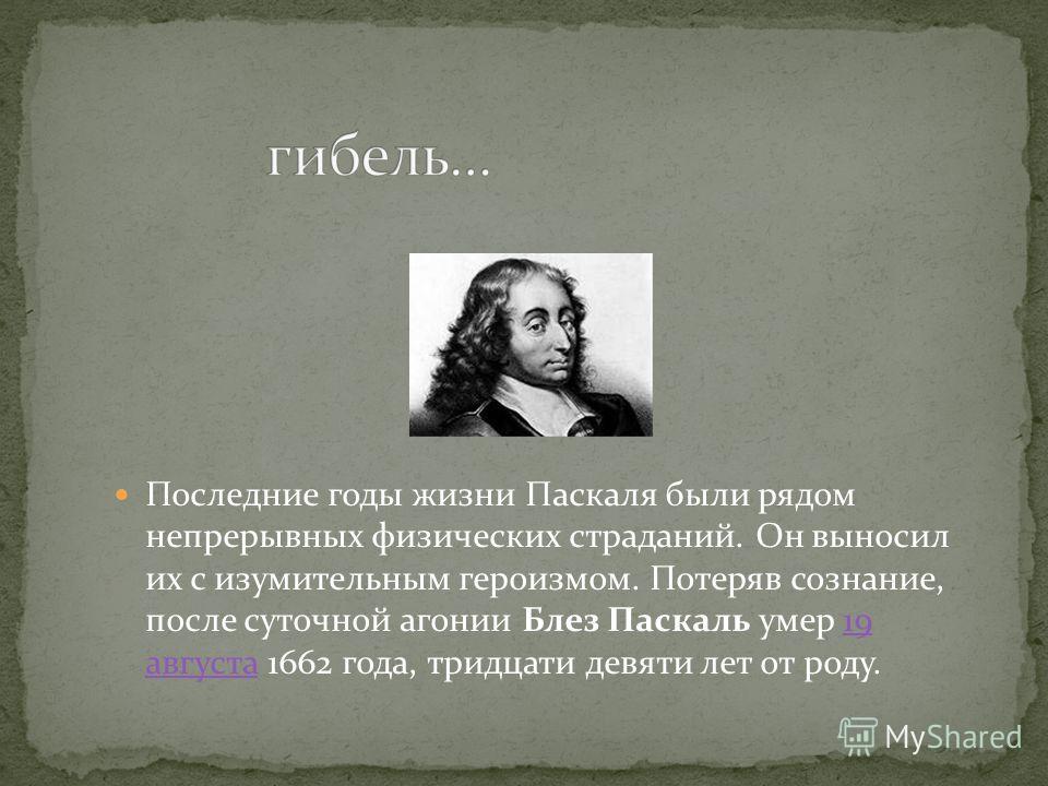 Последние годы жизни Паскаля были рядом непрерывных физических страданий. Он выносил их с изумительным героизмом. Потеряв сознание, после суточной агонии Блез Паскаль умер 19 августа 1662 года, тридцати девяти лет от роду.19 августа