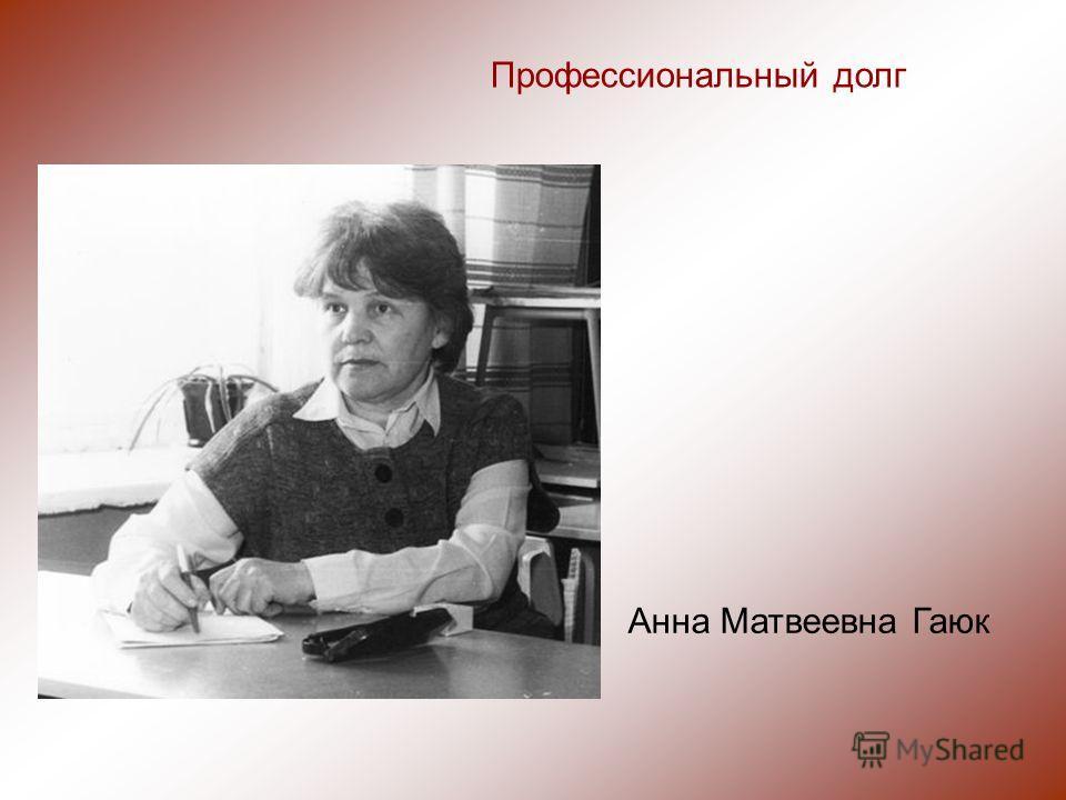 Профессиональный долг Анна Матвеевна Гаюк