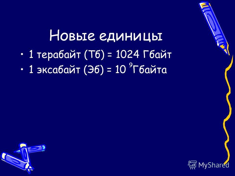 Новые единицы 1 терабайт (Тб) = 1024 Гбайт 1 эксабайт (Эб) = 10 Гбайта 9