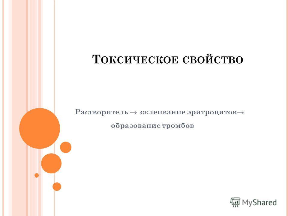 Т ОКСИЧЕСКОЕ СВОЙСТВО Растворитель склеивание эритроцитов образование тромбов