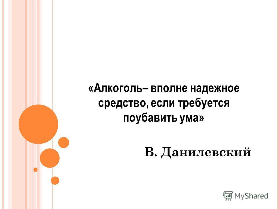 «Алкоголь– вполне надежное средство, если требуется поубавить ума» В. Данилевский