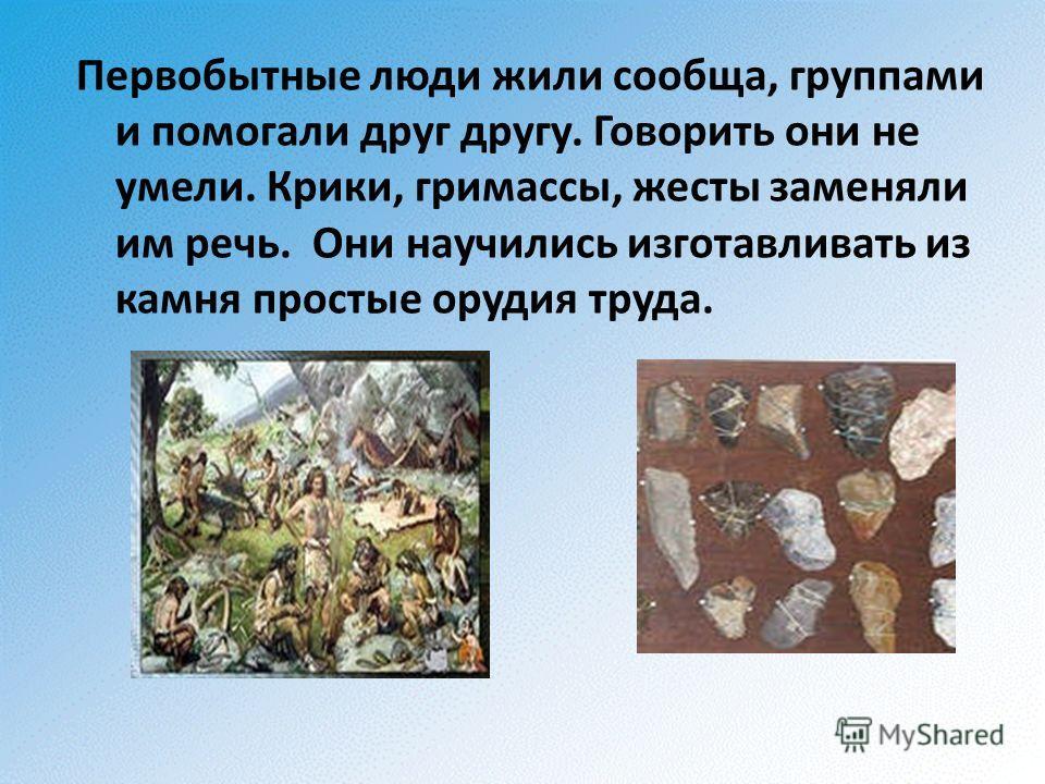 Первобытные люди жили сообща, группами и помогали друг другу. Говорить они не умели. Крики, гримассы, жесты заменяли им речь. Они научились изготавливать из камня простые орудия труда.