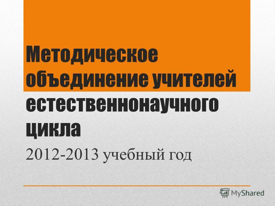 Методическое объединение учителей естественнонаучного цикла 2012-2013 учебный год