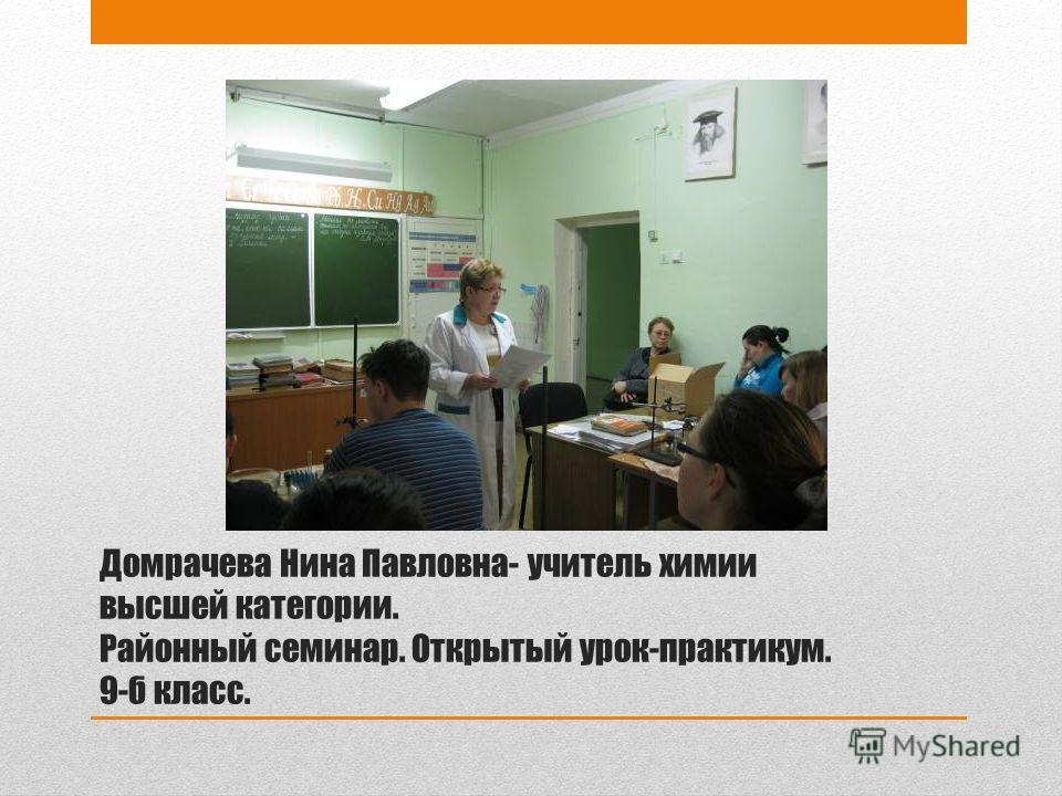 Домрачева Нина Павловна- учитель химии высшей категории. Районный семинар. Открытый урок-практикум. 9-б класс.