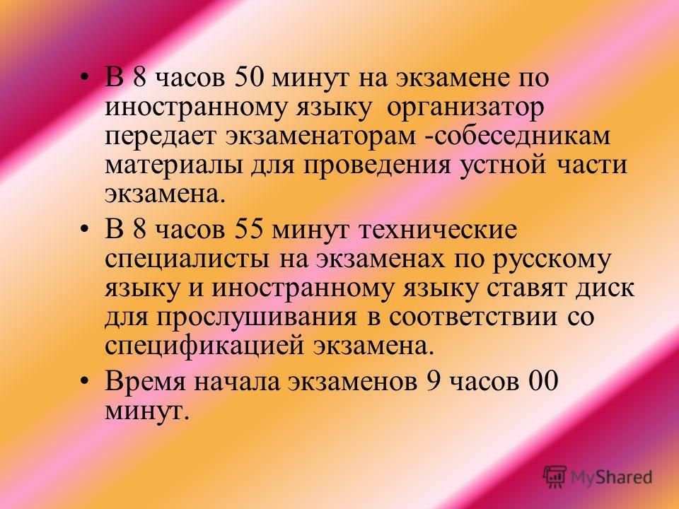 В 8 часов 50 минут на экзамене по иностранному языку организатор передает экзаменаторам -собеседникам материалы для проведения устной части экзамена. В 8 часов 55 минут технические специалисты на экзаменах по русскому языку и иностранному языку ставя