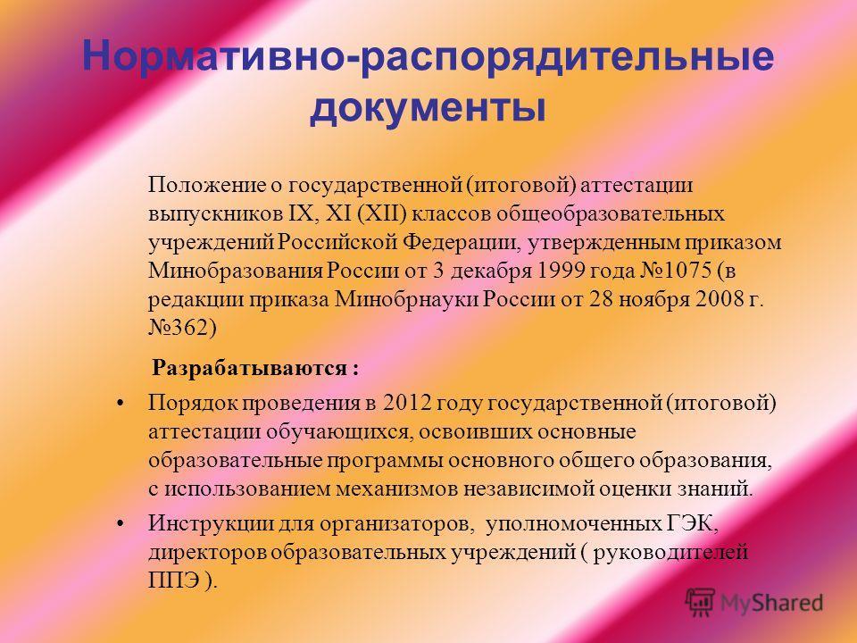 Нормативно-распорядительные документы Положение о государственной (итоговой) аттестации выпускников IХ, ХI (ХII) классов общеобразовательных учреждений Российской Федерации, утвержденным приказом Минобразования России от 3 декабря 1999 года 1075 (в р