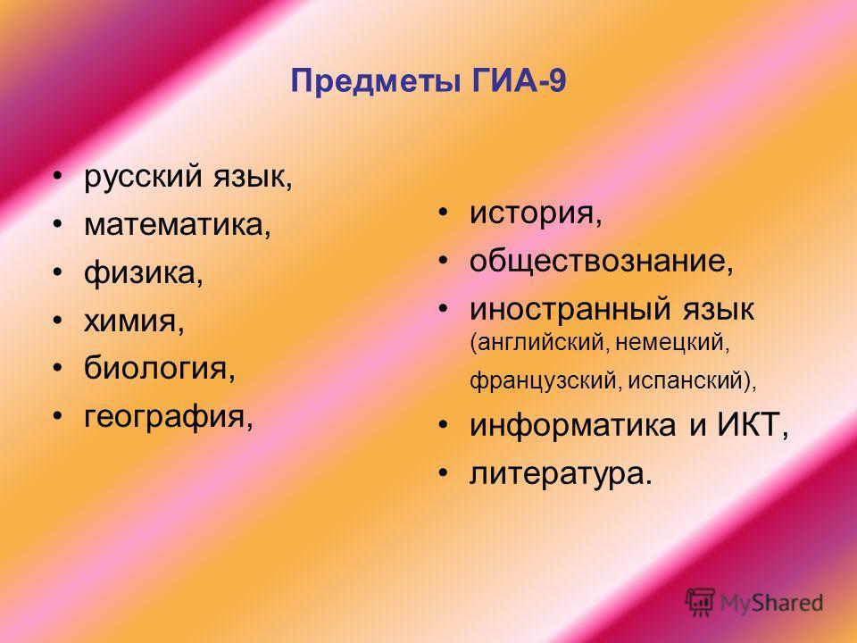 Предметы ГИА-9 русский язык, математика, физика, химия, биология, география, история, обществознание, иностранный язык (английский, немецкий, французский, испанский), информатика и ИКТ, литература.