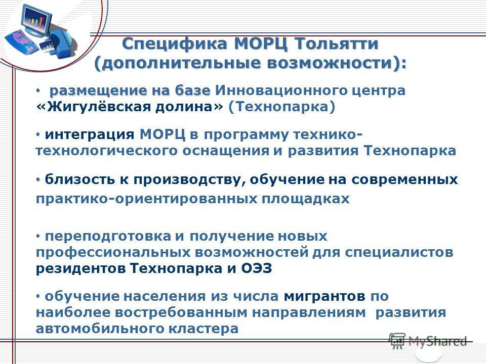 Специфика МОРЦ Тольятти (дополнительные возможности): размещение на базе размещение на базе Инновационного центра «Жигулёвская долина» (Технопарка) интеграция МОРЦ в программу технико- технологического оснащения и развития Технопарка близость к произ