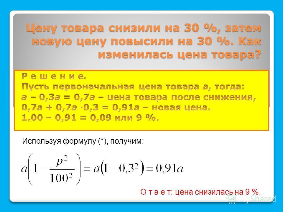 Цену товара снизили на 30 %, затем новую цену повысили на 30 %. Как изменилась цена товара? Используя формулу (*), получим: О т в е т: цена снизилась на 9 %.