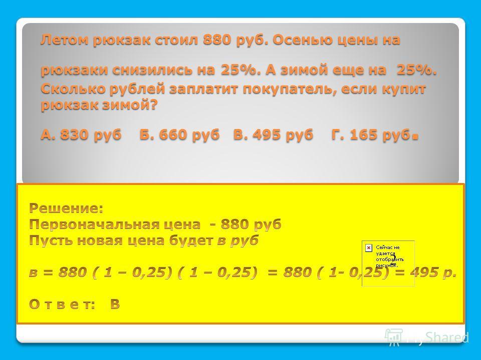 Летом рюкзак стоил 880 руб. Осенью цены на рюкзаки снизились на 25%. А зимой еще на 25%. Сколько рублей заплатит покупатель, если купит рюкзак зимой? А. 830 руб Б. 660 руб В. 495 руб Г. 165 руб. Летом рюкзак стоил 880 руб. Осенью цены на рюкзаки сниз