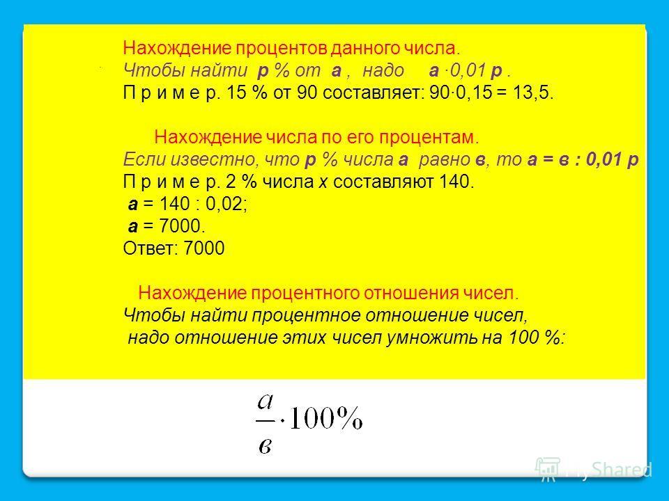 Нахождение процентов данного числа. Чтобы найти р % от а, надо а ·0,01 р. П р и м е р. 15 % от 90 составляет: 90·0,15 = 13,5. Нахождение числа по его процентам. Если известно, что р % числа а равно в, то а = в : 0,01 р П р и м е р. 2 % числа х состав