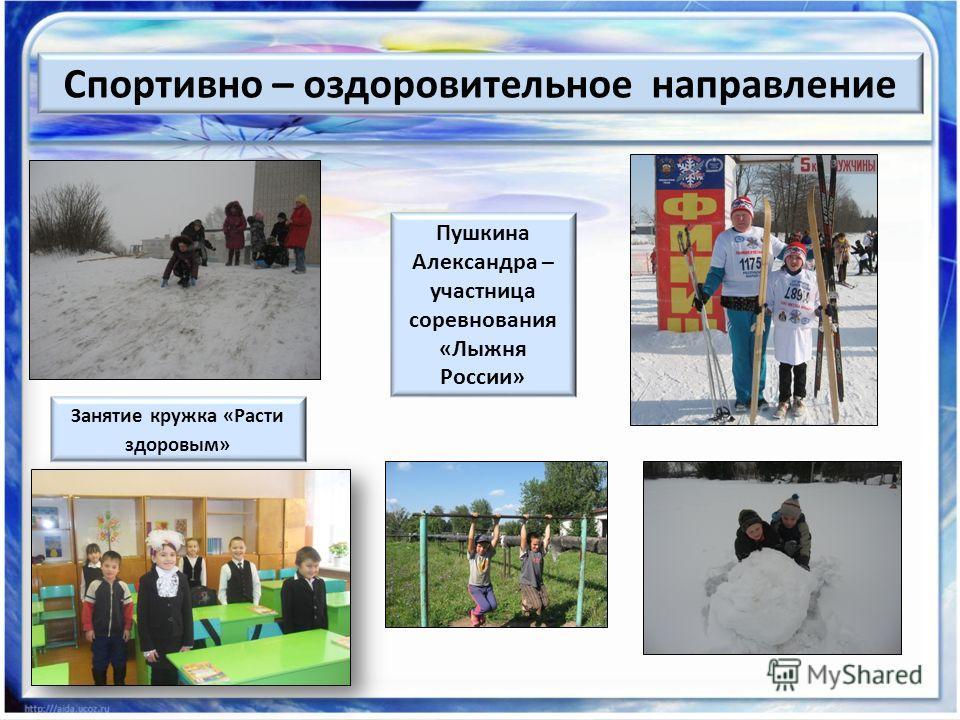 Пушкина Александра – участница соревнования «Лыжня России» Занятие кружка «Расти здоровым» Спортивно – оздоровительное направление