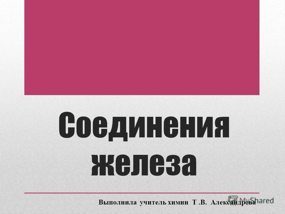 Соединения железа Выполнила учитель химии Т.В. Александрова