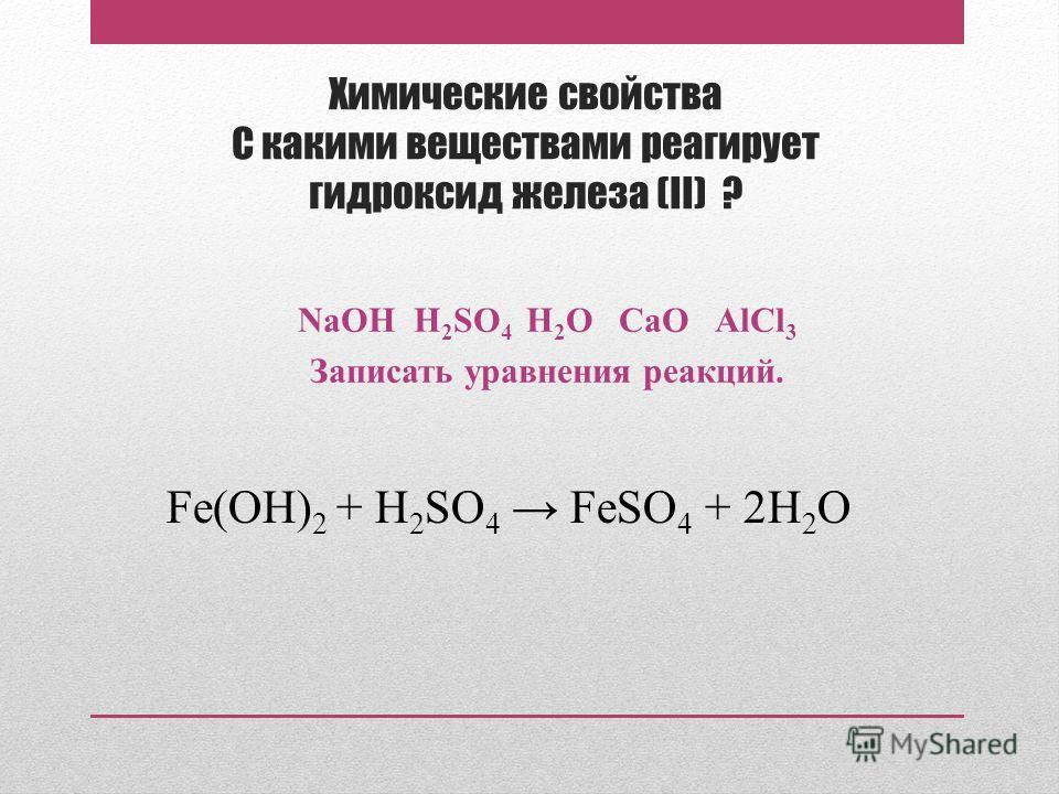 Химические свойства С какими веществами реагирует гидроксид железа (II) ? NaOH H 2 SO 4 H 2 O CaO AlCl 3 Записать уравнения реакций. Fe(OH) 2 + H 2 SO 4 FeSO 4 + 2H 2 O
