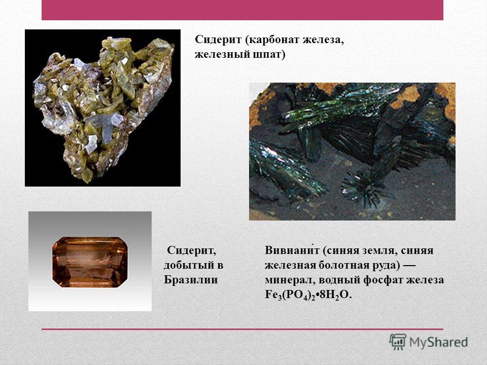 Сидерит (карбонат железа, железный шпат) Сидерит, добытый в Бразилии Вивиани́т (синяя земля, синяя железная болотная руда) минерал, водный фосфат железа Fe 3 (PO 4 ) 2 8H 2 O.