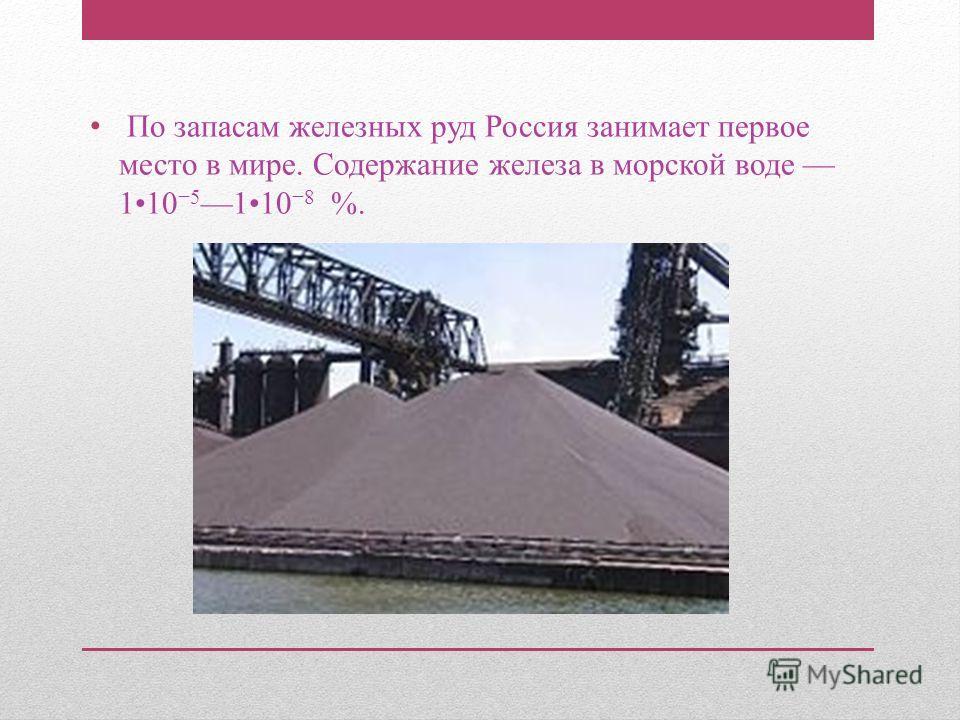 По запасам железных руд Россия занимает первое место в мире. Содержание железа в морской воде 110 5 110 8 %.