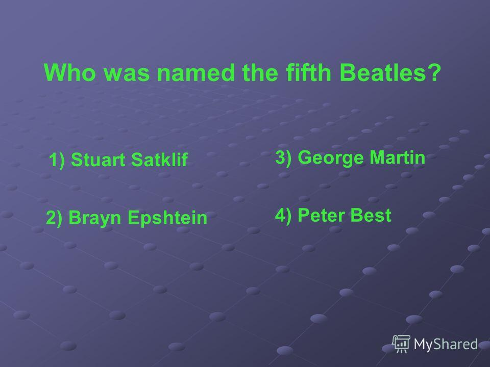 Who was named the fifth Beatles? 1) Stuart Satklif 2) Brayn Epshtein 3) George Martin 4) Peter Best
