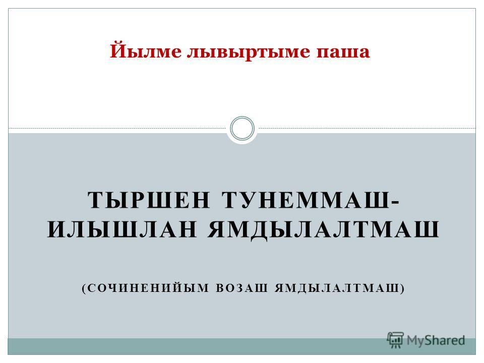 ТЫРШЕН ТУНЕММАШ- ИЛЫШЛАН ЯМДЫЛАЛТМАШ (СОЧИНЕНИЙЫМ ВОЗАШ ЯМДЫЛАЛТМАШ) Йылме лывыртыме паша