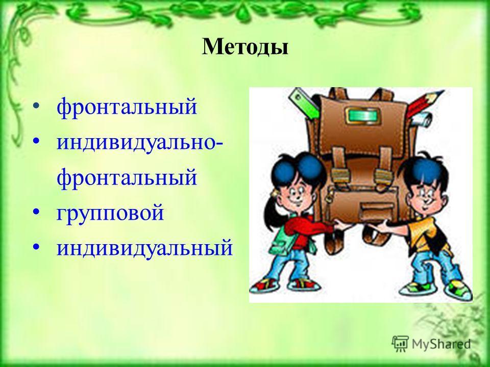 Методы фронтальный индивидуально- фронтальный групповой индивидуальный