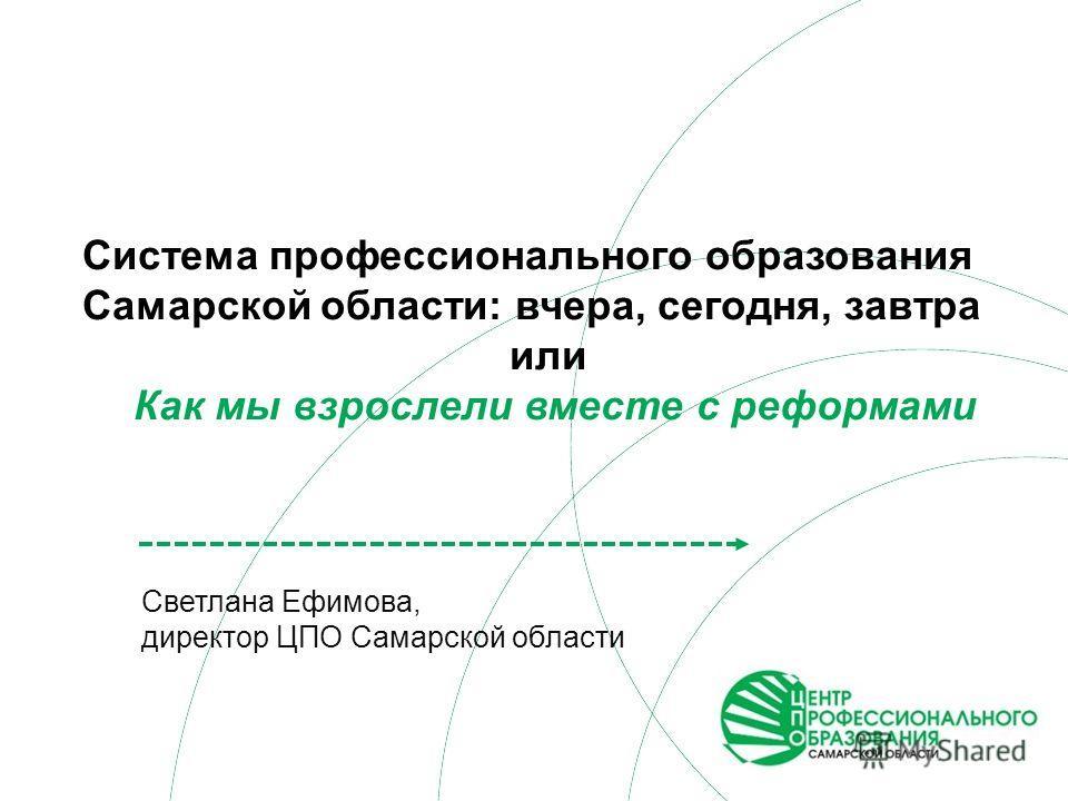 Светлана Ефимова, директор ЦПО Самарской области Система профессионального образования Самарской области: вчера, сегодня, завтра или Как мы взрослели вместе с реформами